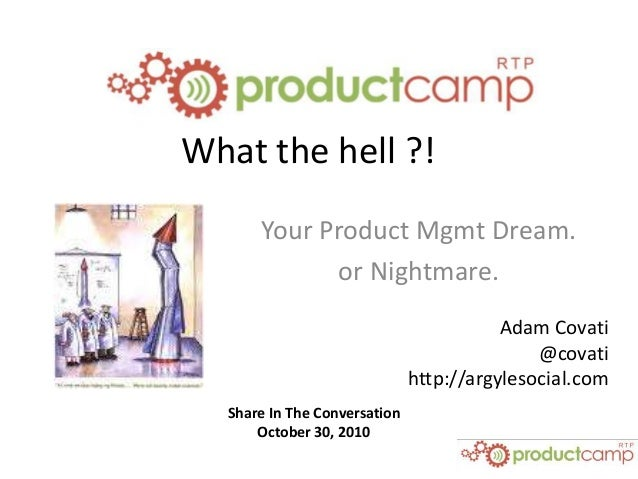 Share In The Conversation October 30, 2010 What the hell ?! Your Product Mgmt Dream. or Nightmare. Adam Covati @covati htt...