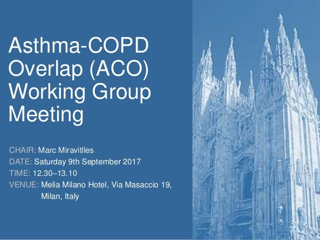 Asthma-COPD Overlap (ACO) Working Group Meeting CHAIR: Marc Miravitlles DATE: Saturday 9th September 2017 TIME: 12.30–13.1...