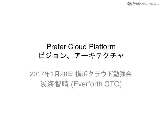 Prefer Cloud Platform ビジョン、アーキテクチャ 2017年1月28日 横浜クラウド勉強会 浅海智晴 (Everforth CTO)