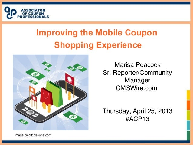 Improving the Mobile CouponShopping ExperienceMarisa PeacockSr. Reporter/CommunityManagerCMSWire.comThursday, April 25, 20...