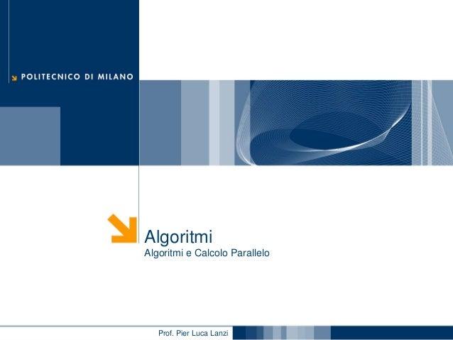 Algoritmi Algoritmi e Calcolo Parallelo  Prof. Pier Luca Lanzi