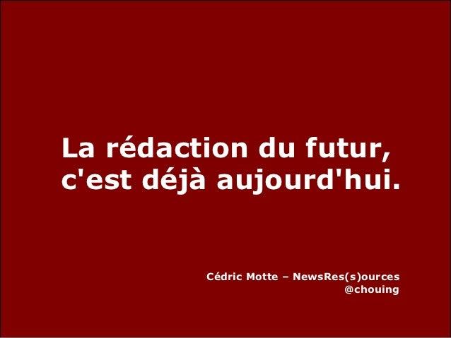 La rédaction du futur,cest déjà aujourdhui.         Cédric Motte – NewsRes(s)ources                               @chouing