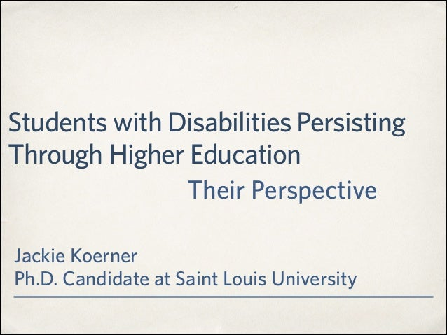 Students with Disabilities Persisting Through Higher Education Jackie Koerner Ph.D. Candidate at Saint Louis University T...