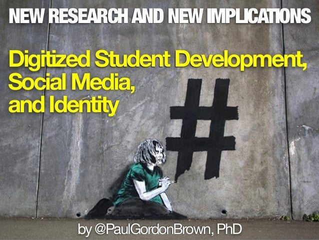 NEW RESEARCHAND NEW IMPLICATIONS DigitizedStudentDevelopment, SocialMedia, andIdentity by@PaulGordonBrown,PhD