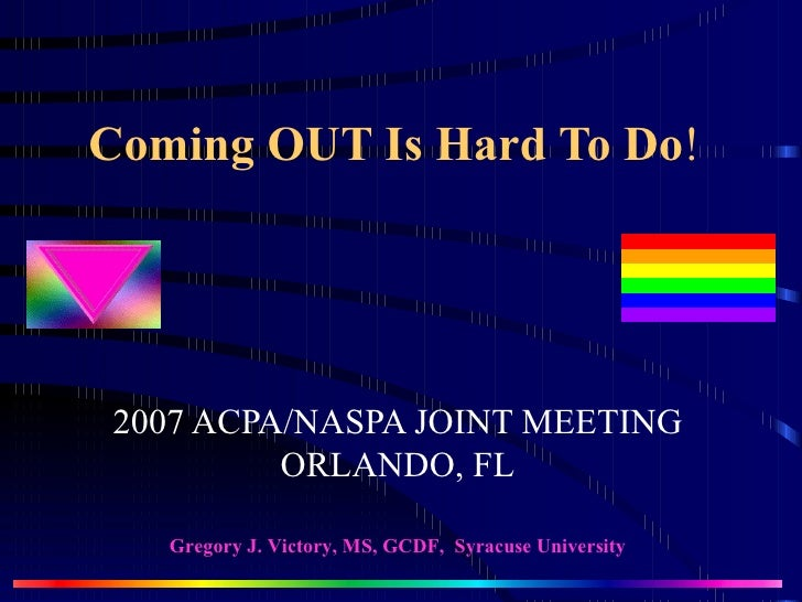 Coming OUT Is Hard To Do ! 2007 ACPA/NASPA JOINT MEETING ORLANDO, FL Gregory J. Victory, MS, GCDF,  Syracuse University