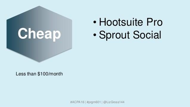 Cheap #ACPA16 | #prgm601 | @LizGross144 • Hootsuite Pro • Sprout Social Less than $100/month
