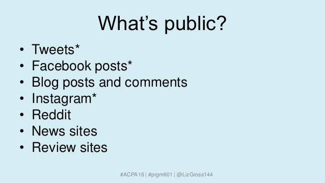 What's public? • Tweets* • Facebook posts* • Blog posts and comments • Instagram* • Reddit • News sites • Review sites #AC...