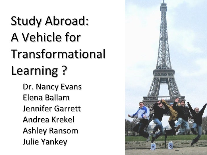Study Abroad:  A Vehicle for  Transformational  Learning ?   Dr. Nancy Evans Elena Ballam Jennifer Garrett Andrea Krekel A...