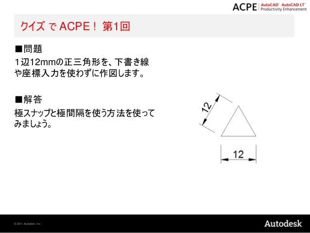 クイズ で ACPE ! 第1回■問題1辺12mmの正三角形を、下書き線や座標入力を使わずに作図します。■解答極スナップと極間隔を使う方法を使ってみましょう。© 2011 Autodesk, Inc.