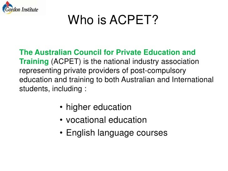 Who is ACPET?<br />The Australian Council for Private Education and Training (ACPET) is the national industry association ...