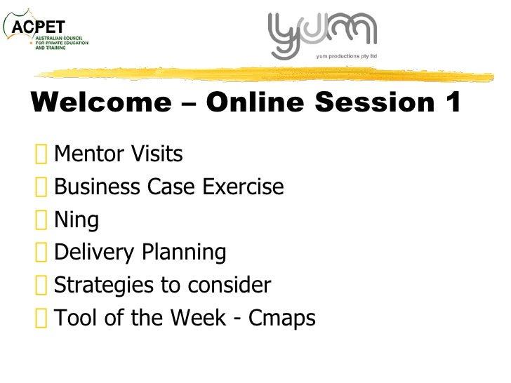 Welcome  – Online Session 1 <ul><li>Mentor Visits </li></ul><ul><li>Business Case Exercise </li></ul><ul><li>Ning </li></u...