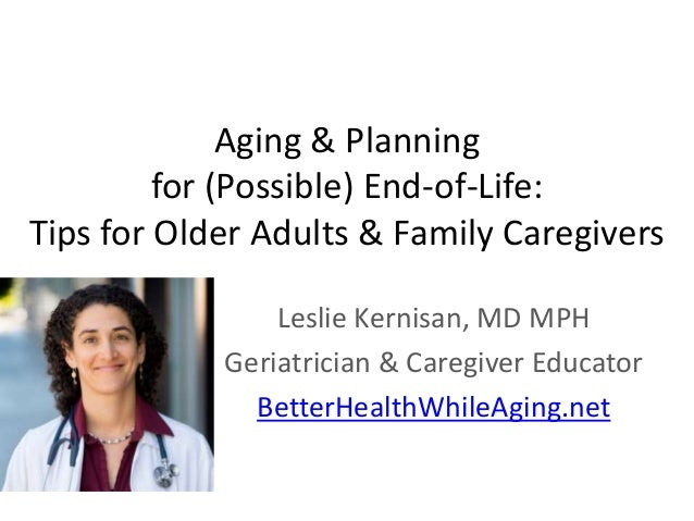Aging & Planning for (Possible) End-of-Life: Tips for Older Adults & Family Caregivers Leslie Kernisan, MD MPH Geriatricia...