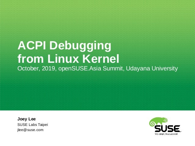 ACPI Debugging from Linux Kernel October, 2019, openSUSE.Asia Summit, Udayana University Joey Lee SUSE Labs Taipei jlee@su...