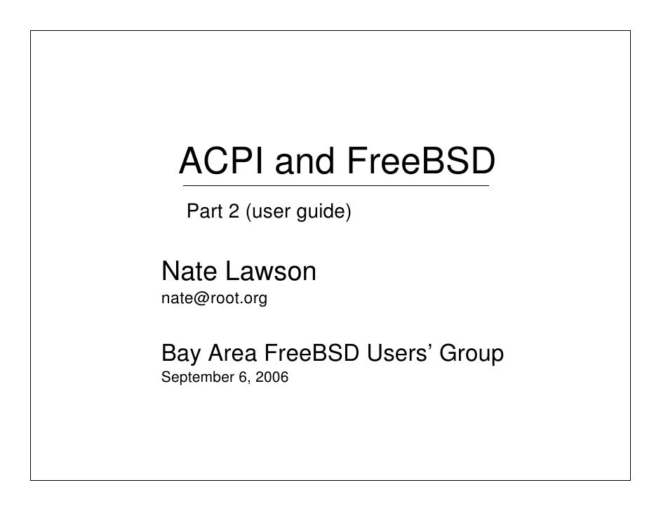 ACPI and FreeBSD    Part 2 (user guide)   Nate Lawson nate@root.org   Bay Area FreeBSD Users' Group September 6, 2006
