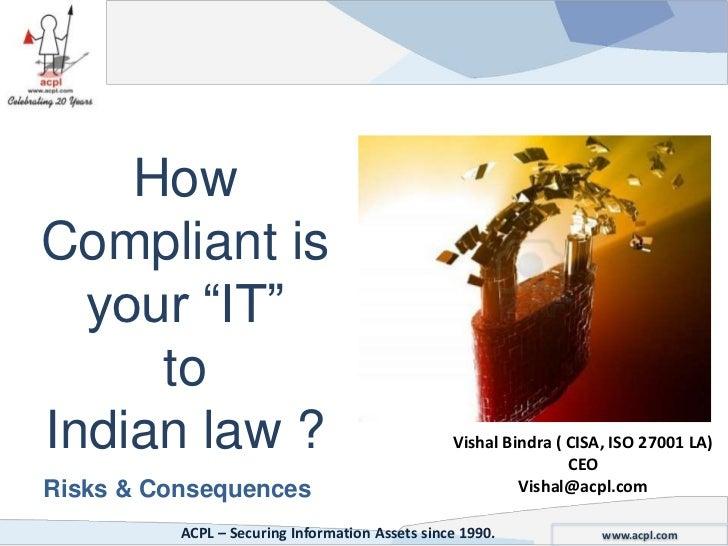 HowCompliant is  your ―IT‖     toIndian law ?                                     Vishal Bindra ( CISA, ISO 27001 LA)     ...