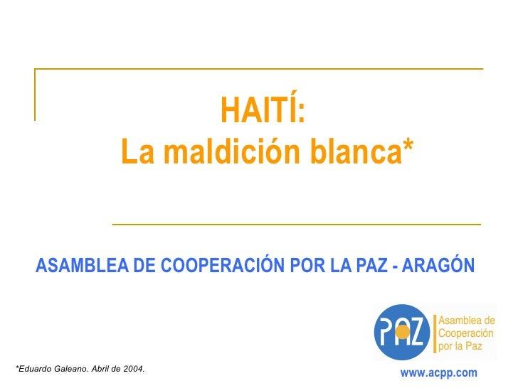 HAITÍ:  La maldición blanca* ASAMBLEA DE COOPERACIÓN POR LA PAZ - ARAGÓN *Eduardo Galeano. Abril de 2004.