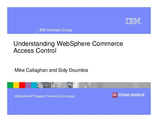 IBM Software Group ® WebSphere® Support Technical Exchange Understanding WebSphere Commerce Access Control Mike Callaghan ...