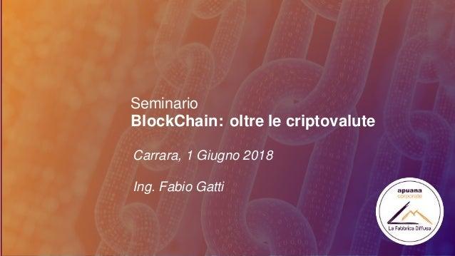 Seminario Carrara, 1 Giugno 2018 Ing. Fabio Gatti BlockChain: oltre le criptovalute