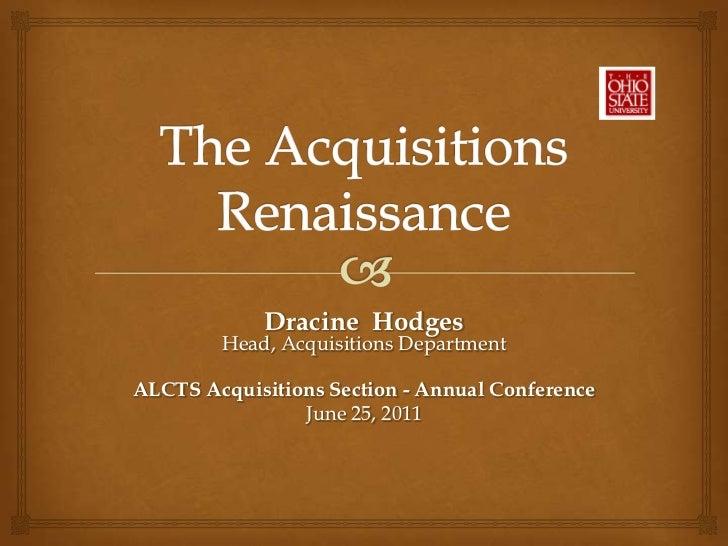 The AcquisitionsRenaissance<br />Dracine  HodgesHead, Acquisitions Department<br />ALCTS Acquisitions Section - Annual Con...