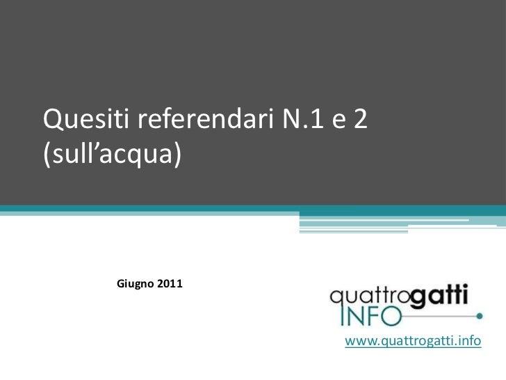 Quesiti referendari N.1 e 2 (sull'acqua) www.quattrogatti.info Giugno 2011