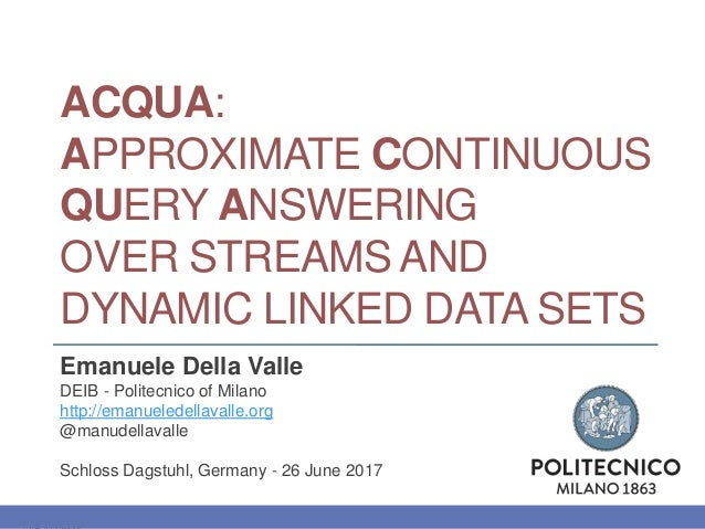 ACQUA: APPROXIMATE CONTINUOUS QUERY ANSWERING OVER STREAMS AND DYNAMIC LINKED DATA SETS Emanuele Della Valle DEIB - Polite...
