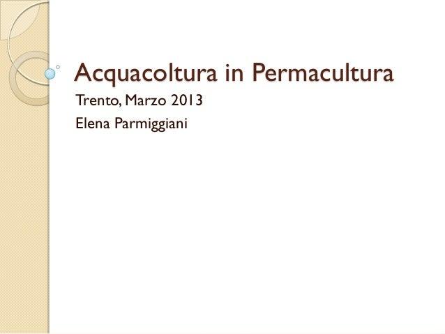 Acquacoltura in Permacultura Trento, Marzo 2013 Elena Parmiggiani