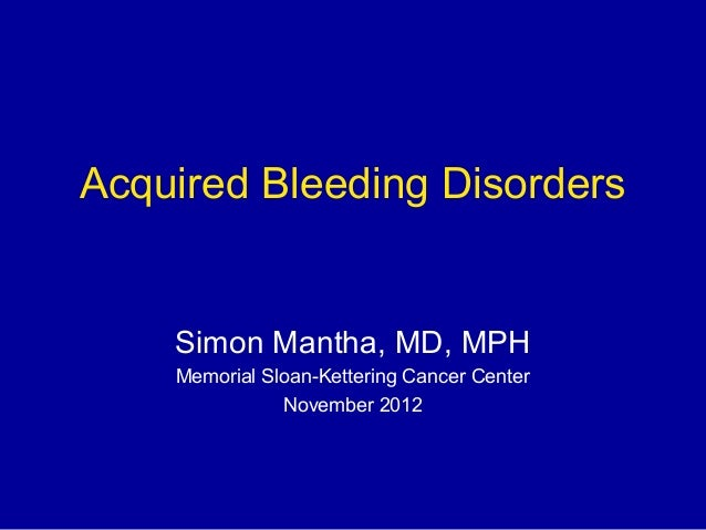 Acquired Bleeding DisordersSimon Mantha, MD, MPHMemorial Sloan-Kettering Cancer CenterNovember 2012