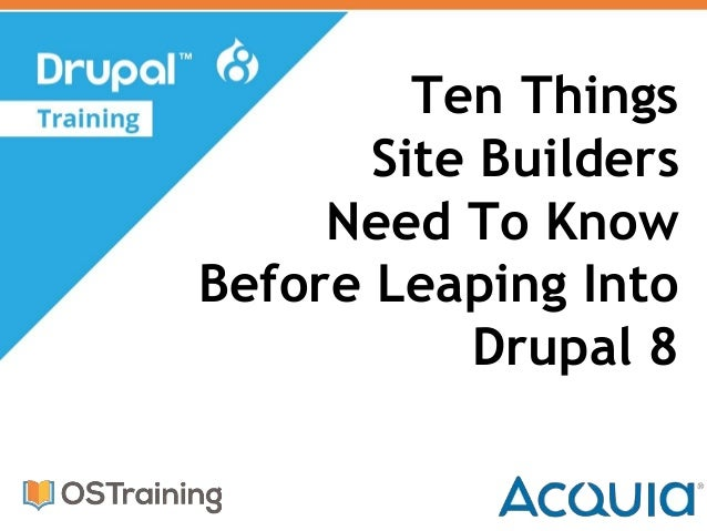 Ten Things Site Builders Need To Know Before Leaping Into Drupal 8