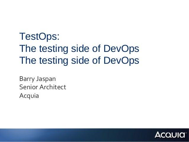 TestOps:The testing side of DevOpsThe testing side of DevOpsBarry JaspanSenior ArchitectAcquia