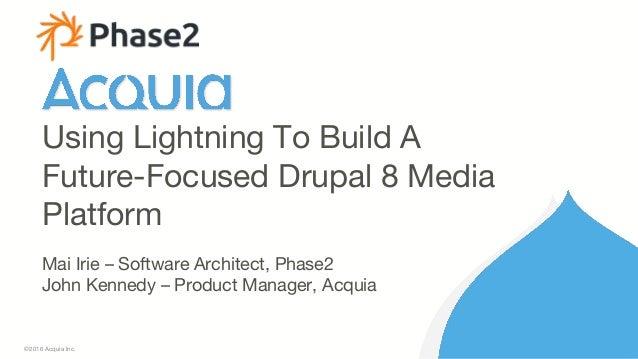 1 ©2016 Acquia Inc. Mai Irie – Software Architect, Phase2 John Kennedy – Product Manager, Acquia Using Lightning To Build ...