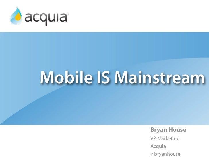 Mobile IS Mainstream             Bryan House             VP Marketing             Acquia             @bryanhouse