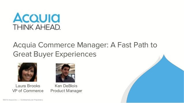 ©2016 Acquia Inc. — Confidential and Proprietary Acquia Commerce Manager: A Fast Path to Great Buyer Experiences Laura Bro...