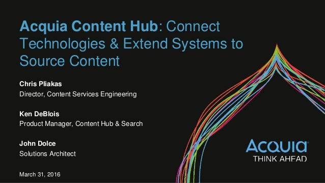 Acquia Content Hub: Connect Technologies & Extend Systems to Source Content Chris Pliakas Director, Content Services Engin...