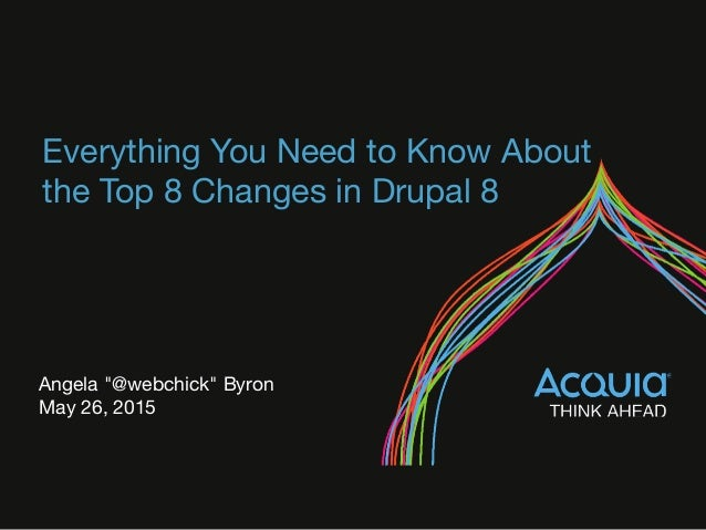"""Everything You Need to Know About the Top 8 Changes in Drupal 8 Angela """"@webchick"""" Byron May 26, 2015"""