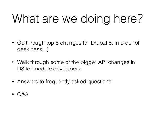 What are we doing here? • Go through top 8 changes for Drupal 8, in order of geekiness. ;) • Walk through some of the bigg...