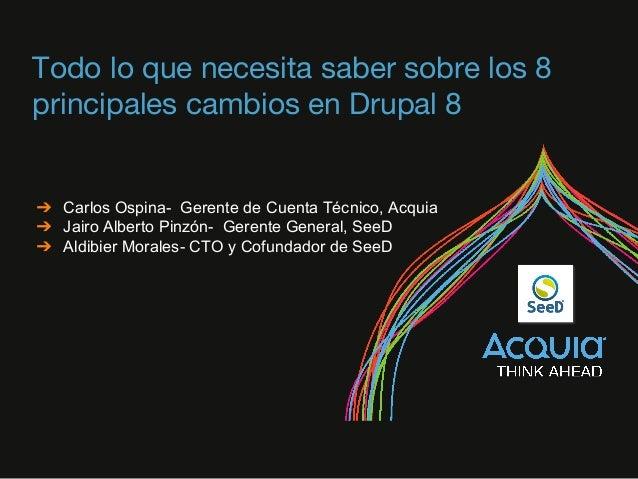 Todo lo que necesita saber sobre los 8 principales cambios en Drupal 8 ➔ Carlos Ospina- Gerente de Cuenta Técnico, Acquia ...