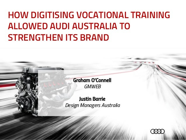 HOW DIGITISING VOCATIONAL TRAINING ALLOWED AUDI AUSTRALIA TO STRENGTHEN ITS BRAND Graham O'Connell GMWEB Justin Barrie Des...