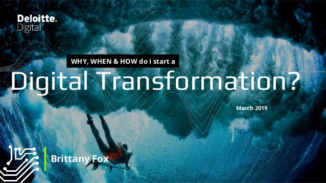 1 | Copyright © 2018 Deloitte Development LLC. All rights reserved. Digital Transformation? March 2019 Brittany Fox WHY, W...