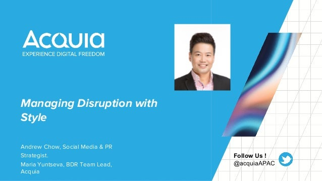 Managing Disruption with Style Andrew Chow, Social Media & PR Strategist. Maria Yuntseva, BDR Team Lead, Acquia Follow Us ...
