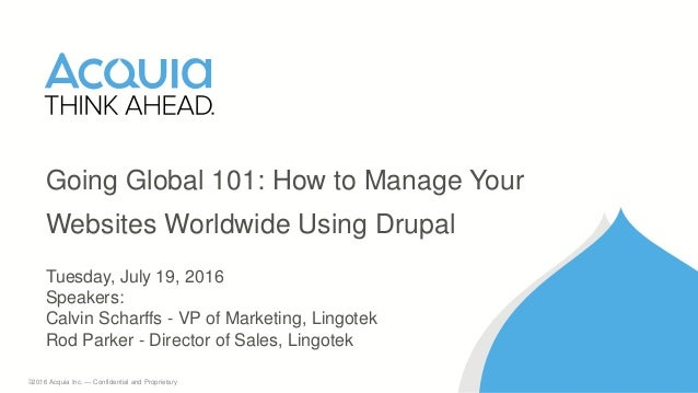 1 ©2016 Acquia Inc. — Confidential and Proprietary Going Global 101: How to Manage Your Websites Worldwide Using Drupal Tu...