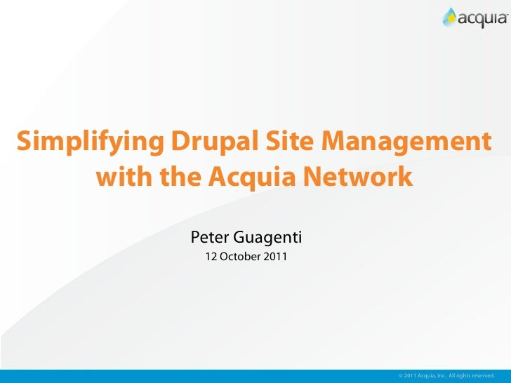 Simplifying Drupal Site Management      with the Acquia Network            Peter Guagenti             12 October 2011     ...