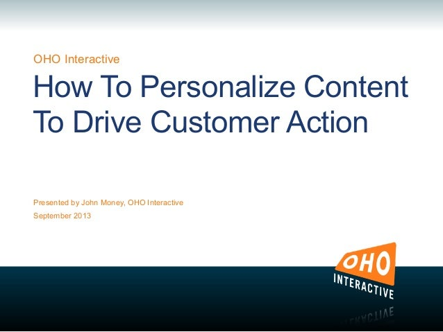 OHO Interactive Presented by John Money, OHO Interactive September 2013 How To Personalize Content To Drive Customer Action