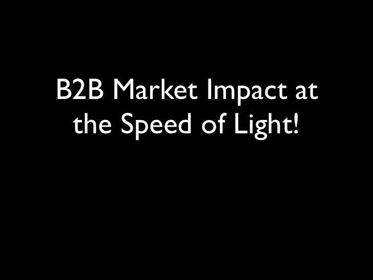 B2B Market Impact at the Speed of Light!