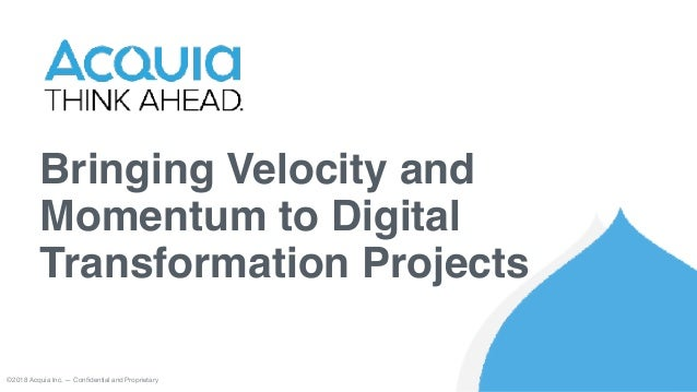 Bringing Velocity and Momentum to Digital Transformation Projects ©2018 Acquia Inc. — Confidential and Proprietary