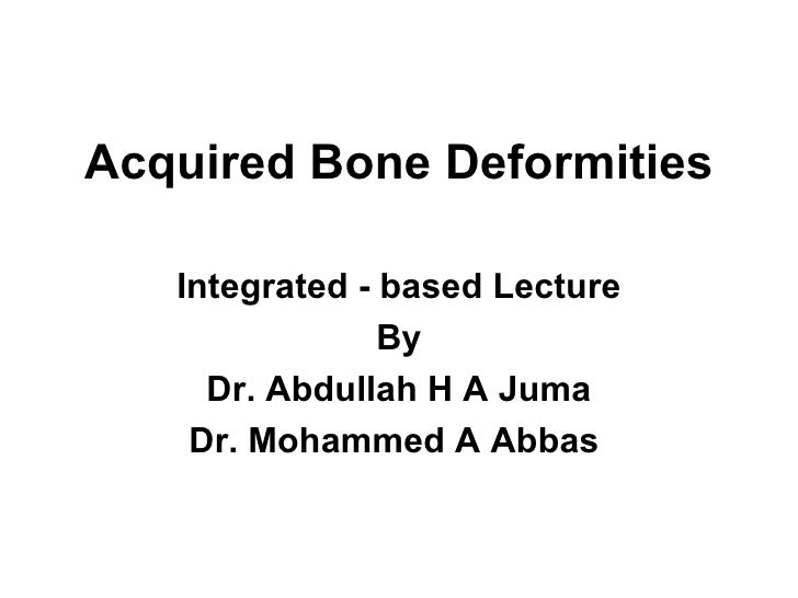 Acquired Bone Deformities Integrated - based Lecture By Dr. Abdullah H A Juma Dr. Mohammed A Abbas