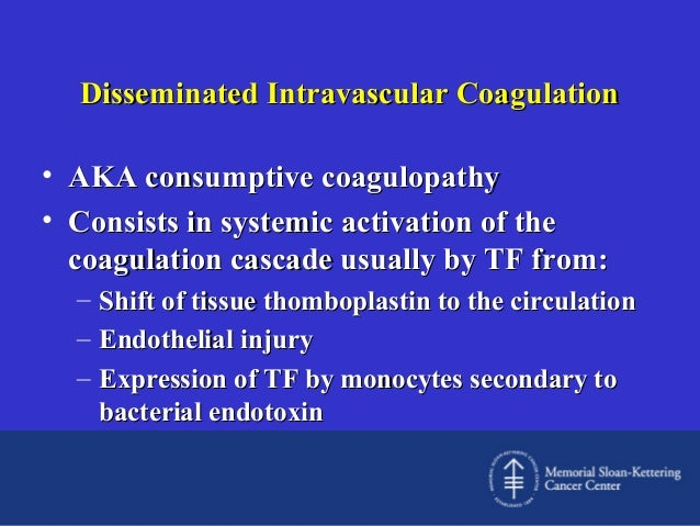 Disseminated Intravascular Coagulation • AKA consumptive coagulopathy • Consists in systemic activation of the coagulation...