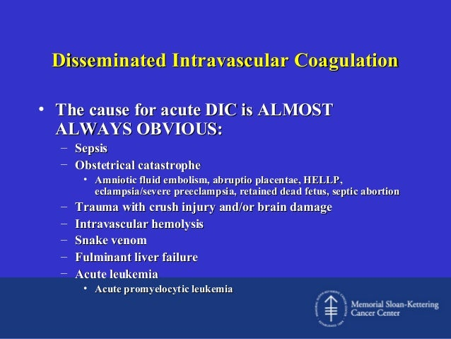 Disseminated Intravascular Coagulation • The cause for acute DIC is ALMOST ALWAYS OBVIOUS: – Sepsis – Obstetrical catastro...