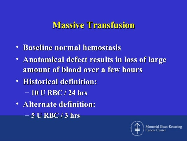 Massive Transfusion • Baseline normal hemostasis • Anatomical defect results in loss of large amount of blood over a few h...