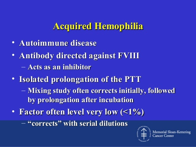 Acquired Hemophilia • Autoimmune disease • Antibody directed against FVIII – Acts as an inhibitor  • Isolated prolongation...