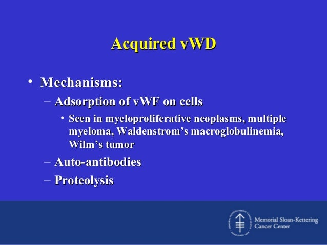 Acquired vWD • Mechanisms: – Adsorption of vWF on cells • Seen in myeloproliferative neoplasms, multiple myeloma, Waldenst...